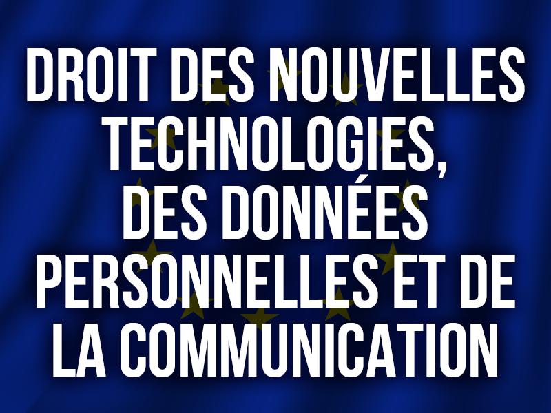 DROIT DES NOUVELLES TECHNOLOGIES, DES DONNÉES PERSONNELLES ET DE LA COMMUNICATION